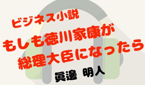 「ビジネス小説 もしも徳川家康が総理大臣になったら(著:眞邊 明人)」のAudibleで聴いたネタバレ有りと無しの感想。