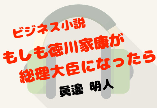 ビジネス小説 もしも徳川家康が総理大臣になったら 眞邊明人  聴書 感想 レビュー 書評 audible オーディブル